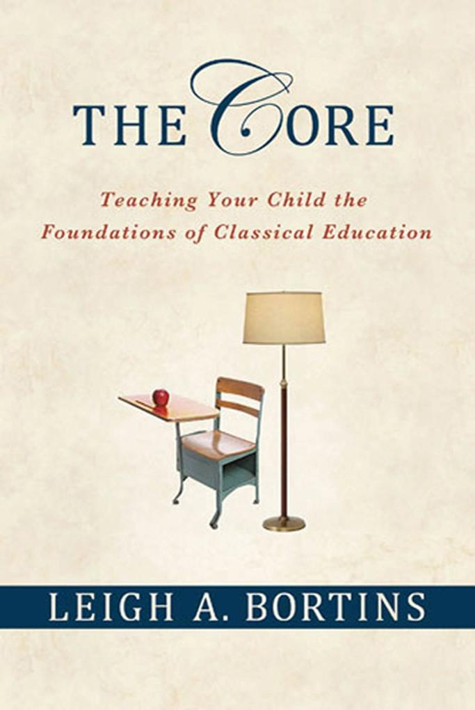 The Core: Teaching Your Child the Foundations of Classical Education: Teaching Your Child the Foundations of Classical Education als Taschenbuch