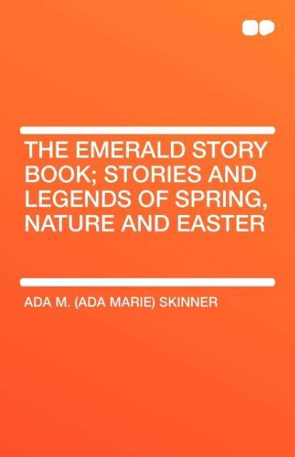 The Emerald Story Book; Stories and Legends of Spring, Nature and Easter als Taschenbuch