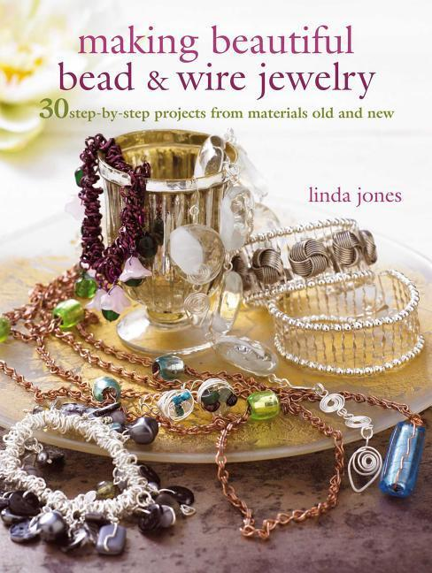 Making Beautiful Bead & Wire Jewelry: 30 Step-By-Step Projects from Materials Old and New als Taschenbuch
