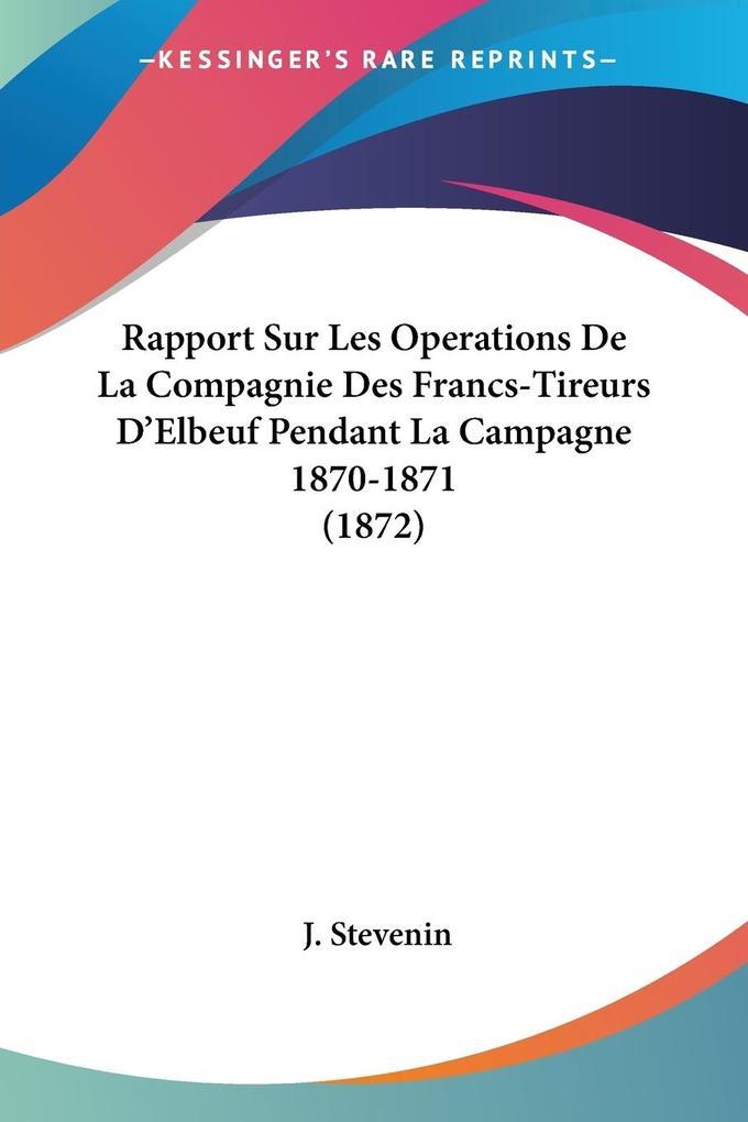 Rapport Sur Les Operations De La Compagnie Des Francs-Tireurs D'Elbeuf Pendant La Campagne 1870-1871 (1872) als Taschenbuch