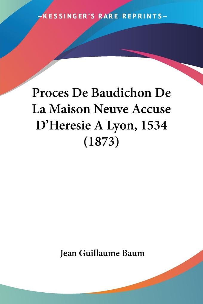 Proces De Baudichon De La Maison Neuve Accuse D'Heresie A Lyon, 1534 (1873) als Taschenbuch