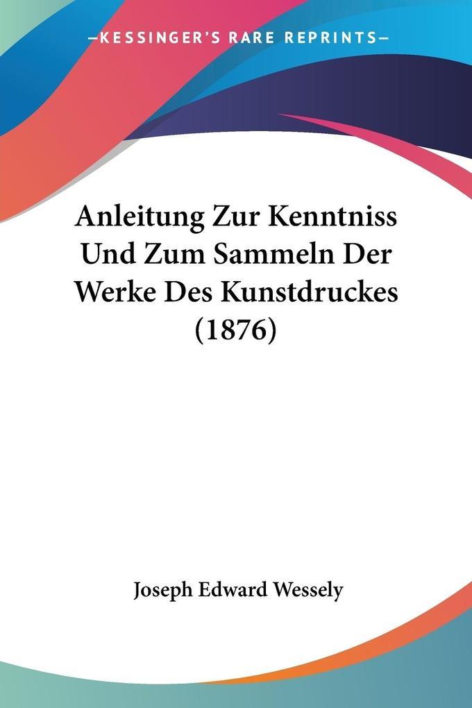 Anleitung Zur Kenntniss Und Zum Sammeln Der Werke Des Kunstdruckes (1876) als Taschenbuch