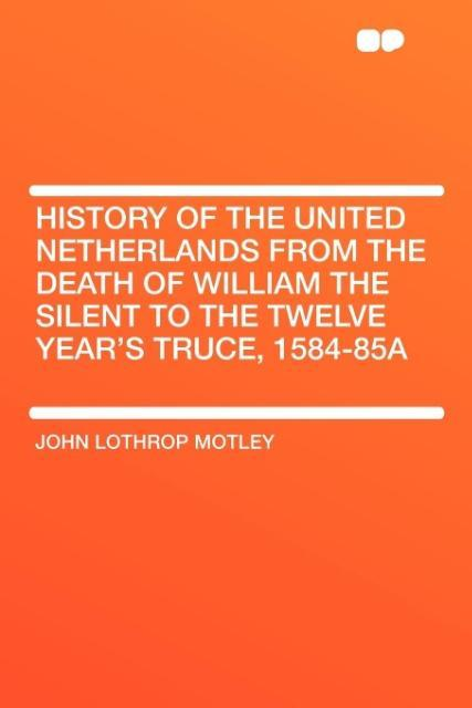 History of the United Netherlands from the Death of William the Silent to the Twelve Year's Truce, 1584-85a als Taschenbuch
