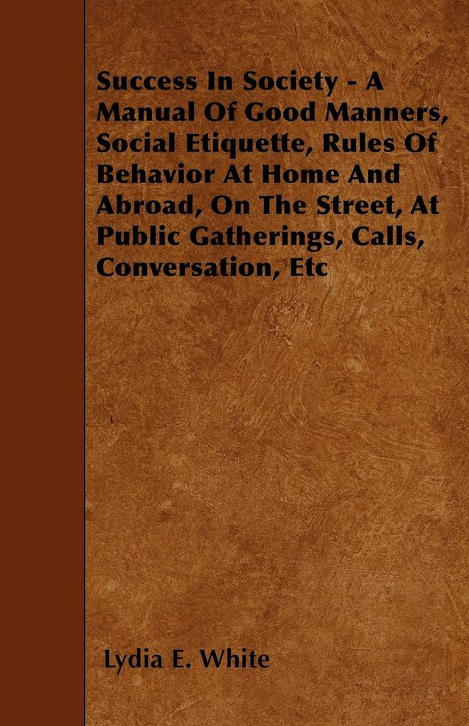 Success in Society - A Manual of Good Manners, Social Etiquette, Rules of Behavior at Home and Abroad, on the Street, at Public Gatherings, Calls, Con als Taschenbuch