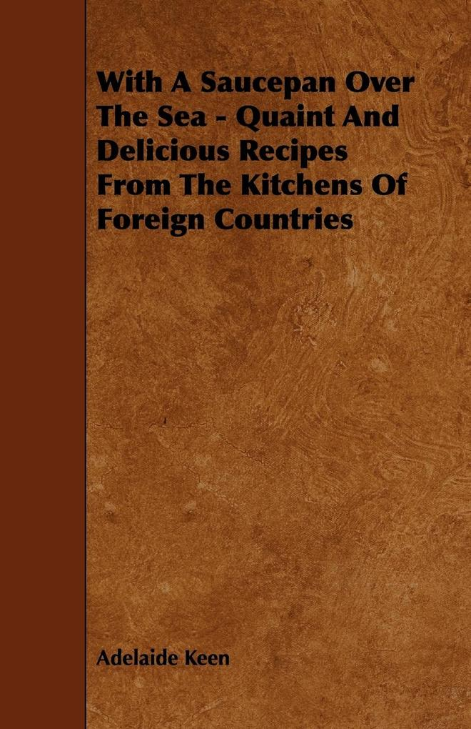 With A Saucepan Over The Sea - Quaint And Delicious Recipes From The Kitchens Of Foreign Countries als Taschenbuch