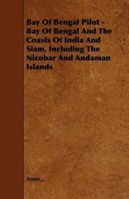 Bay Of Bengal Pilot - Bay Of Bengal And The Coasts Of India And Siam, Including The Nicobar And Andaman Islands als Taschenbuch