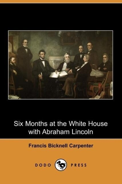 Six Months at the White House with Abraham Lincoln (Dodo Press) als Taschenbuch