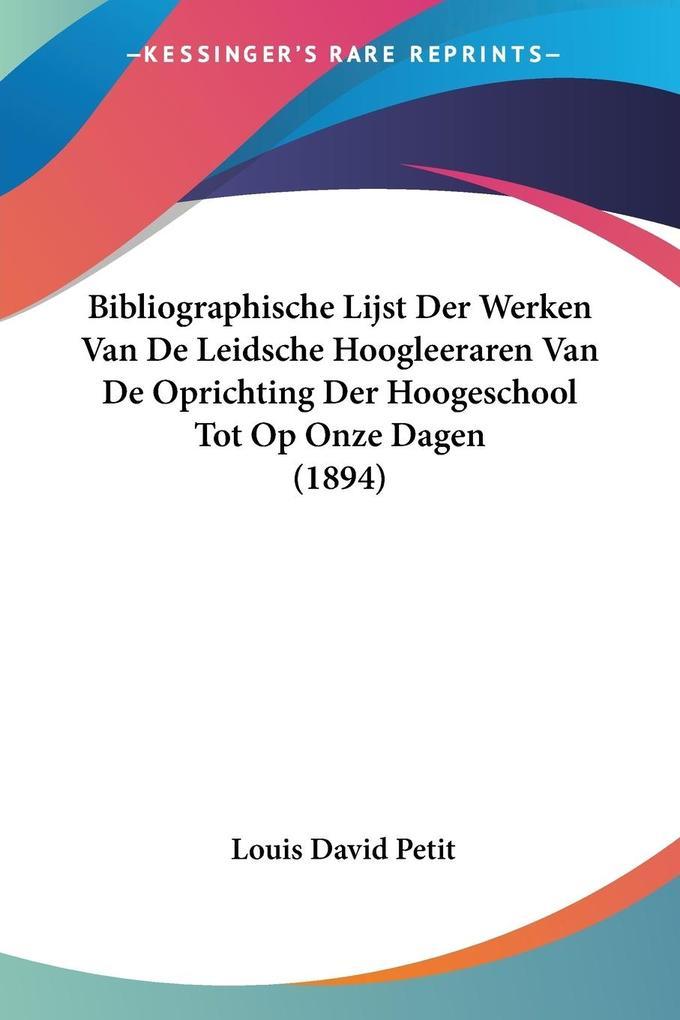 Bibliographische Lijst Der Werken Van De Leidsche Hoogleeraren Van De Oprichting Der Hoogeschool Tot Op Onze Dagen (1894) als Taschenbuch