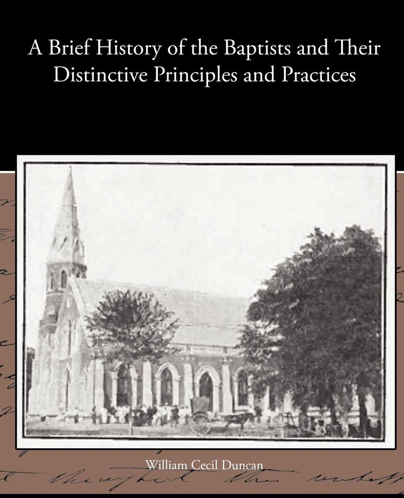 A Brief History of the Baptists and Their Distinctive Principles and Practices als Taschenbuch