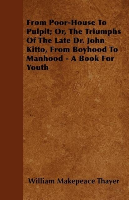 From Poor-House To Pulpit; Or, The Triumphs Of The Late Dr. John Kitto, From Boyhood To Manhood - A Book For Youth als Taschenbuch