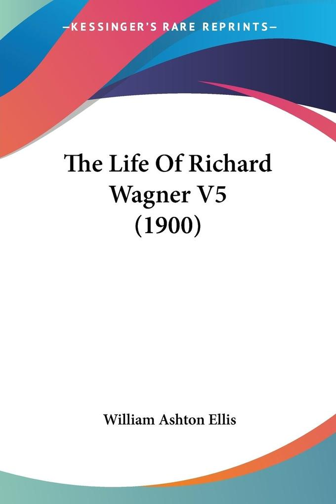 The Life Of Richard Wagner V5 (1900) als Taschenbuch