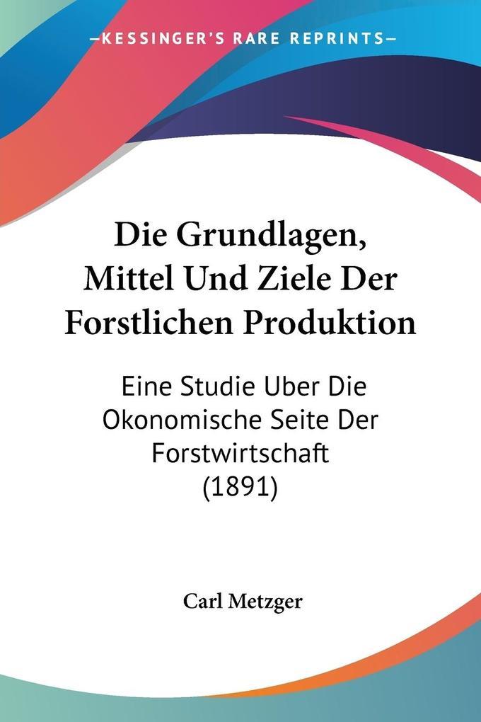 Die Grundlagen, Mittel Und Ziele Der Forstlichen Produktion als Taschenbuch