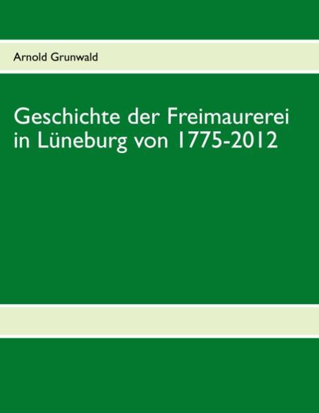 Geschichte der Freimaurerei in Lüneburg von 1775-2012 als Buch (kartoniert)