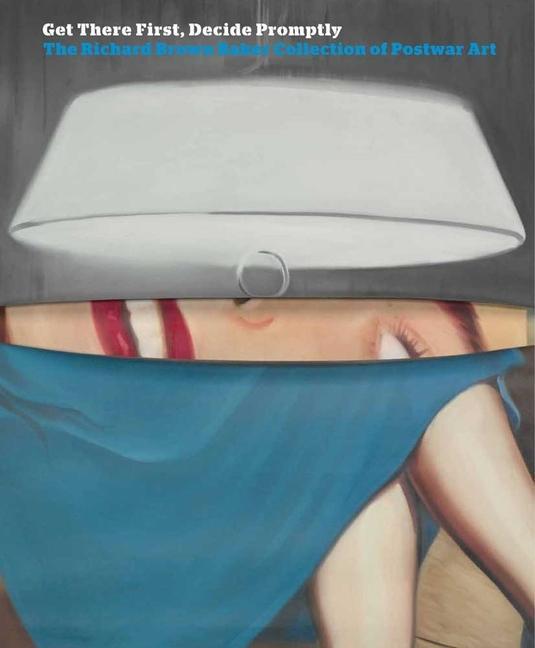 Get There First, Decide Promptly: The Richard Brown Baker Collection of Postwar Art als Buch (gebunden)