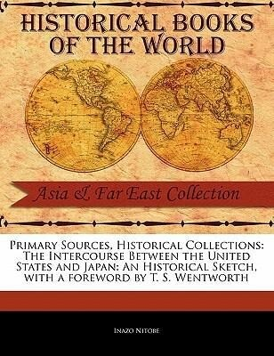 Primary Sources, Historical Collections: The Intercourse Between the United States and Japan: An Historical Sketch, with a Foreword by T. S. Wentworth als Taschenbuch