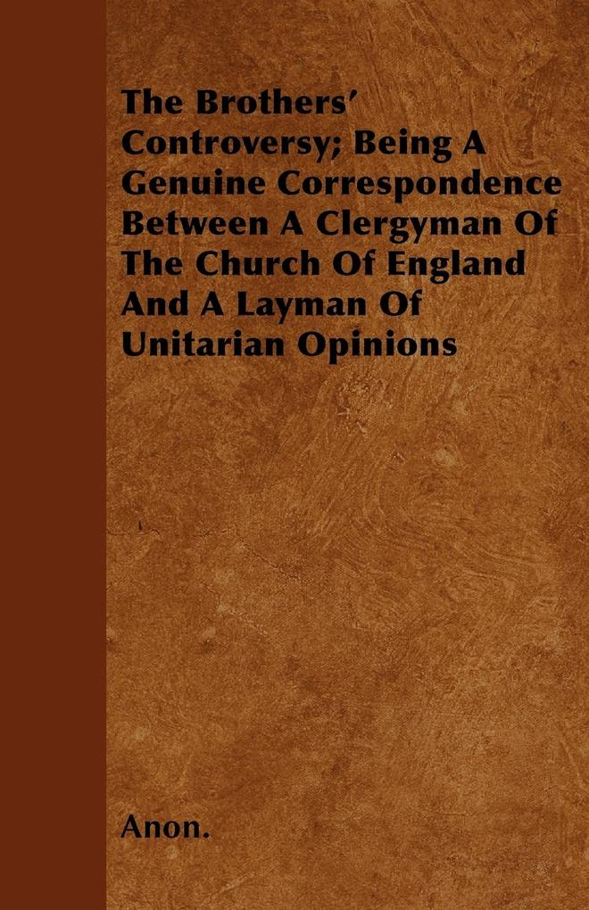 The Brothers' Controversy; Being A Genuine Correspondence Between A Clergyman Of The Church Of England And A Layman Of Unitarian Opinions als Taschenbuch