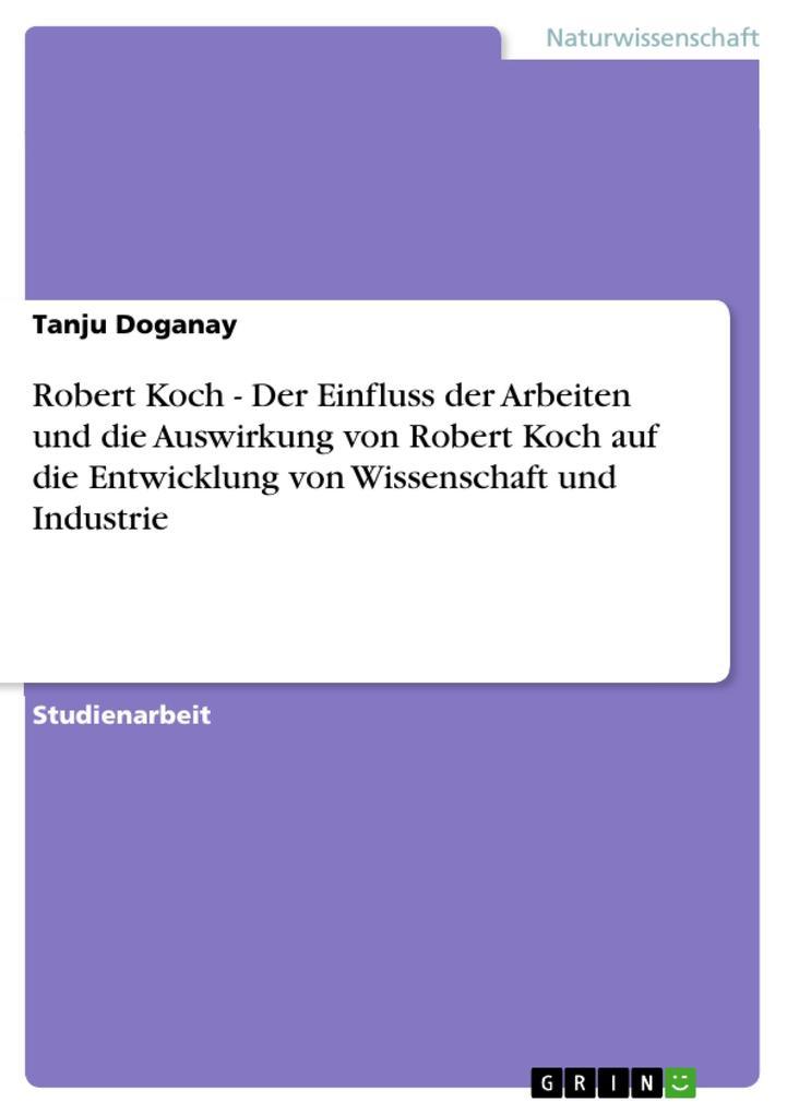 Robert Koch - Der Einfluss der Arbeiten und die Auswirkung von Robert Koch auf die Entwicklung von Wissenschaft und Industrie als eBook epub