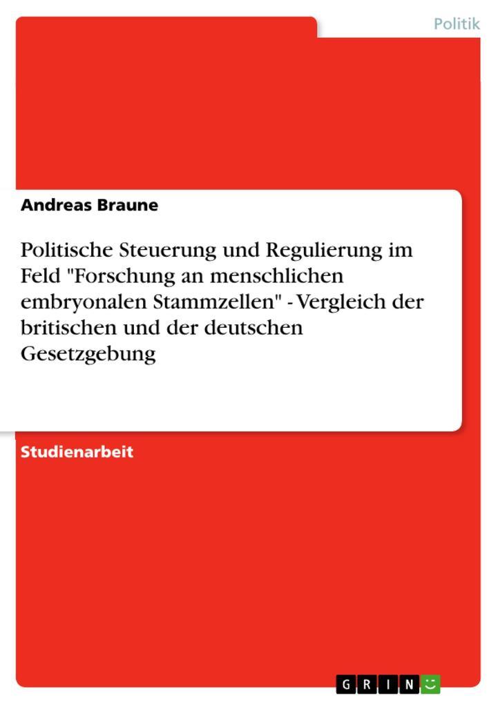 """Politische Steuerung und Regulierung im Feld """"Forschung an menschlichen embryonalen Stammzellen"""" - Vergleich der britischen und der deutschen Gesetzgebung als eBook pdf"""