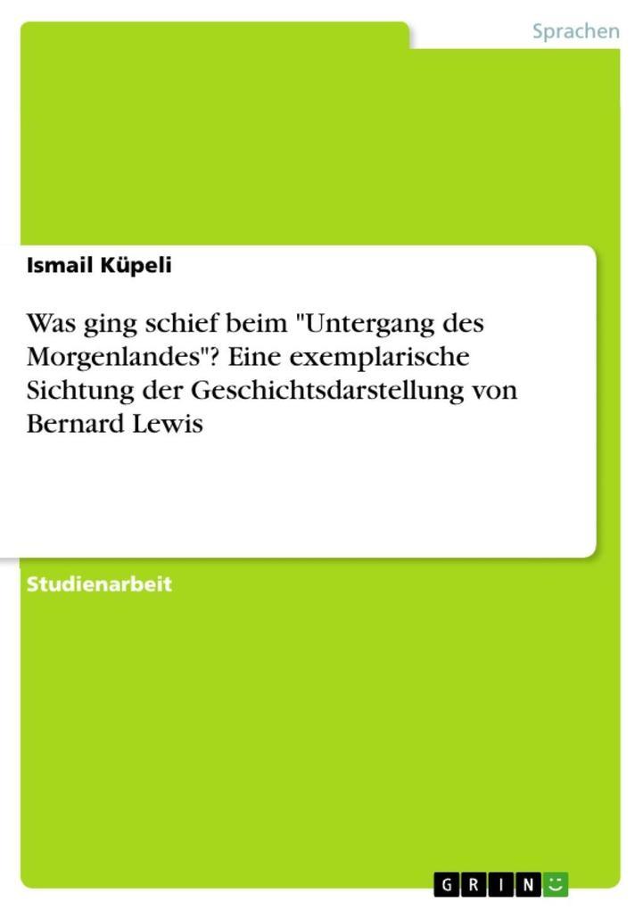 """Was ging schief beim """"Untergang des Morgenlandes""""? Eine exemplarische Sichtung der Geschichtsdarstellung von Bernard Lewis als eBook epub"""