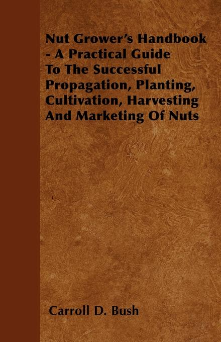 Nut Grower's Handbook - A Practical Guide To The Successful Propagation, Planting, Cultivation, Harvesting And Marketing Of Nuts als eBook epub