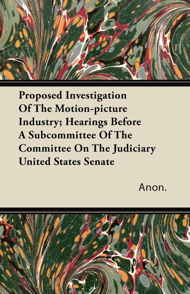 Proposed Investigation of the Motion-Picture Industry; Hearings Before a Subcommittee of the Committee on the Judiciary United States Senate als Taschenbuch