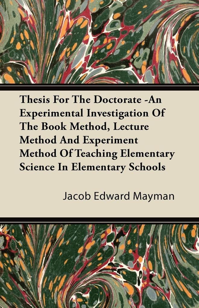 Thesis For The Doctorate -An Experimental Investigation Of The Book Method, Lecture Method And Experiment Method Of Teaching Elementary Science In Elementary Schools als Taschenbuch