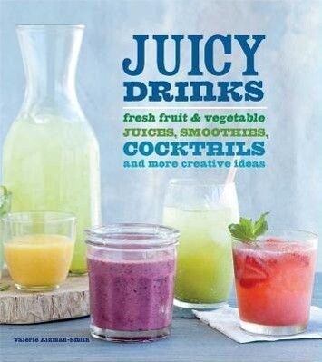 Juicy Drinks: Fresh Fruit and Vegetable Juices, Smoothies, Cocktails, and More als Buch (gebunden)