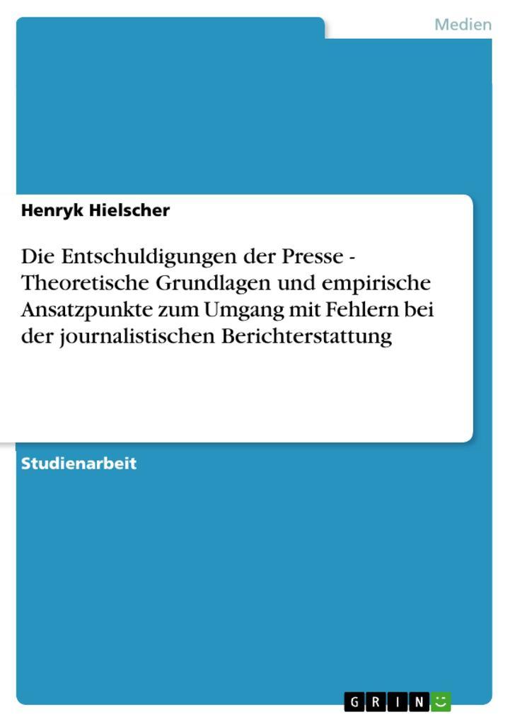 Die Entschuldigungen der Presse - Theoretische Grundlagen und empirische Ansatzpunkte zum Umgang mit Fehlern bei der journalistischen Berichterstattung als eBook epub