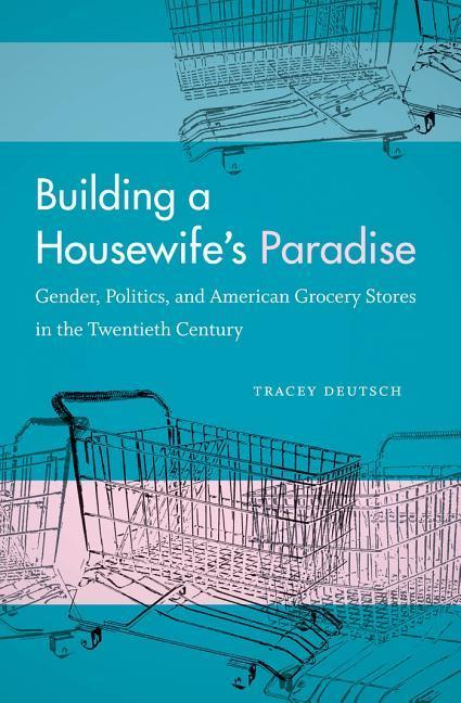 Building a Housewife's Paradise: Gender, Politics, and American Grocery Stores in the Twentieth Century als Taschenbuch