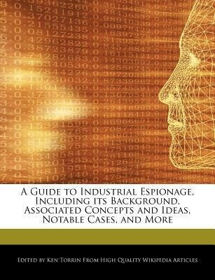 A Guide to Industrial Espionage, Including Its Background, Associated Concepts and Ideas, Notable Cases, and More als Taschenbuch