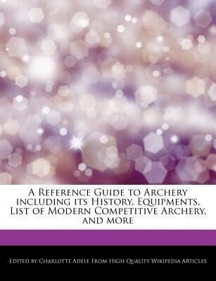 A Reference Guide to Archery Including Its History, Equipments, List of Modern Competitive Archery, and More als Taschenbuch