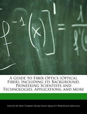 A Guide to Fiber Optics (Optical Fiber), Including Its Background, Pioneering Scientists and Technologies, Applications, and More als Taschenbuch