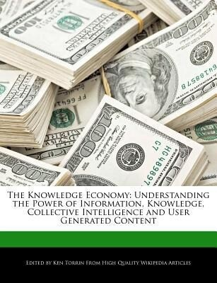 The Knowledge Economy: Understanding the Power of Information, Knowledge, Collective Intelligence and User Generated Content als Taschenbuch