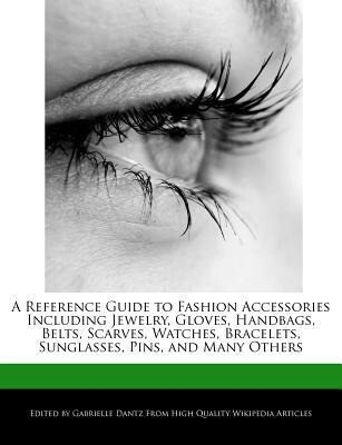 A Reference Guide to Fashion Accessories Including Jewelry, Gloves, Handbags, Belts, Scarves, Watches, Bracelets, Sunglasses, Pins, and Many Others als Taschenbuch