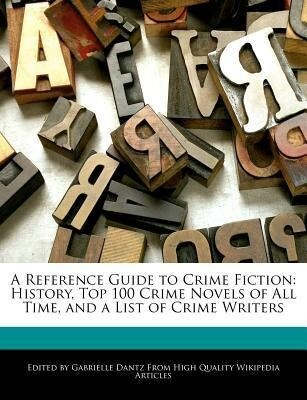 A Reference Guide to Crime Fiction: History, Top 100 Crime Novels of All Time, and a List of Crime Writers als Taschenbuch