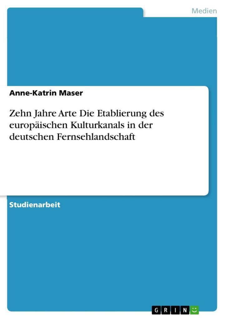 Zehn Jahre Arte Die Etablierung des europäischen Kulturkanals in der deutschen Fernsehlandschaft als eBook epub