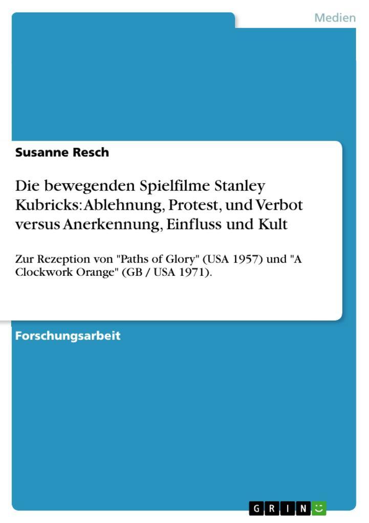 Die bewegenden Spielfilme Stanley Kubricks: Ablehnung, Protest, und Verbot versus Anerkennung, Einfluss und Kult als eBook pdf