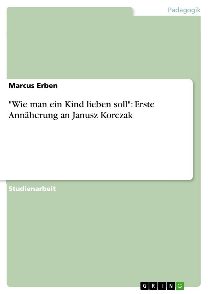 """Wie man ein Kind lieben soll"": Erste Annäherung an Janusz Korczak als eBook pdf"