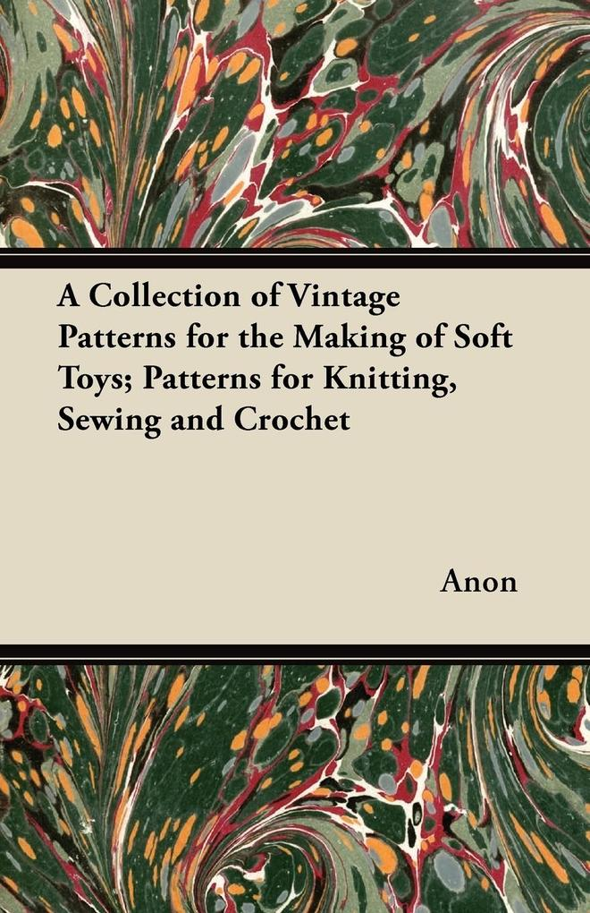 A Collection of Vintage Patterns for the Making of Soft Toys; Patterns for Knitting, Sewing and Crochet als Taschenbuch