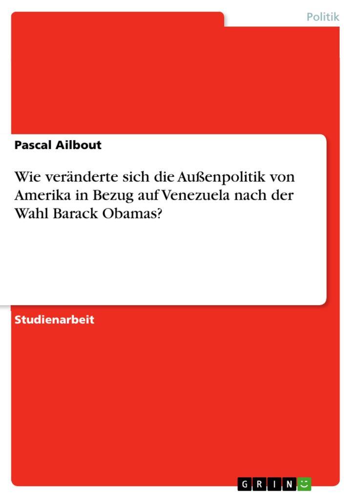 Die Veränderungen der außenpolitischen Beziehungen zu Venezuela nach der Wahl Barack Obamas, im Vergleich zu seinem Vorgänger George W. Bush, mit besonderer Hinsicht auf die Person des Präsidenten Hugo Chavez als eBook pdf