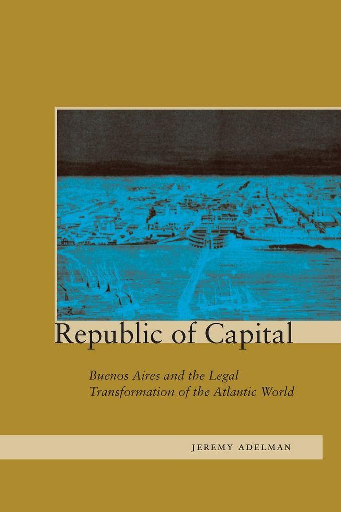 Republic of Capital: Buenos Aires and the Legal Transformation of the Atlantic World als Taschenbuch