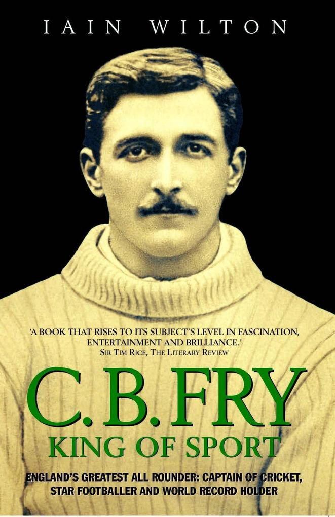 CB Fry: King Of Sport - England's Greatest All Rounder; Captain of Cricket, Star Footballer and World Record Holder als eBook epub