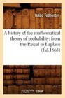 A History of the Mathematical Theory of Probability: From the Pascal to Laplace (Éd.1865)