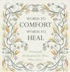 Words to Comfort, Words to Heal: Poems and Meditations for Those Who Grieve