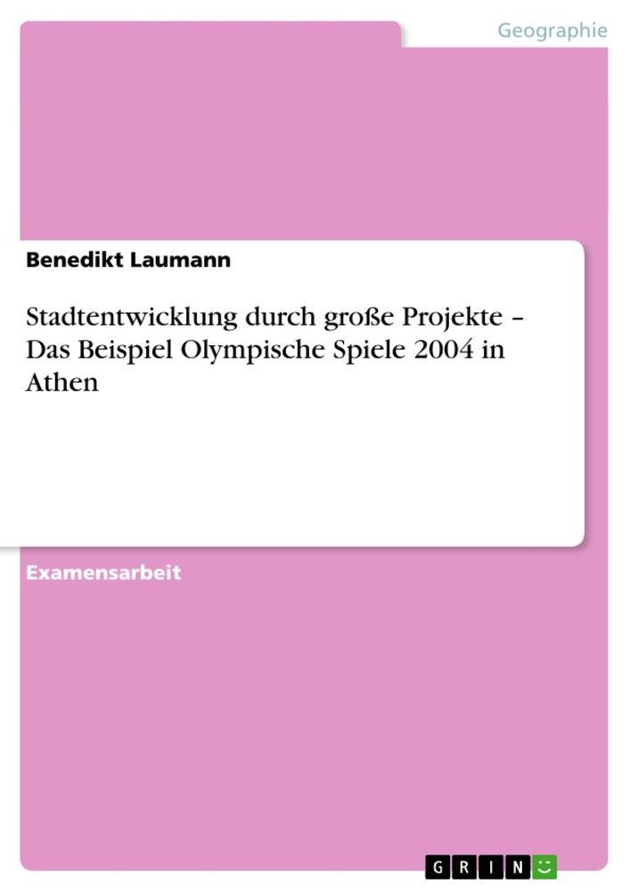 Stadtentwicklung durch große Projekte - Das Beispiel Olympische Spiele 2004 in Athen als Taschenbuch