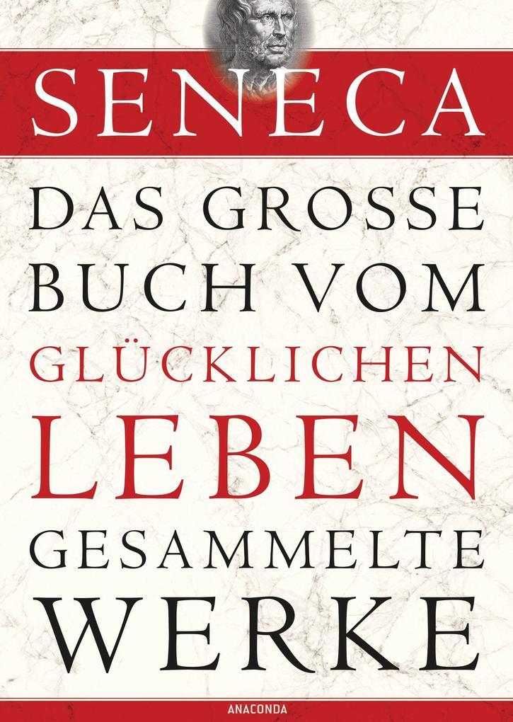 Seneca - Das große Buch vom glücklichen Leben - Gesammelte Werke als Buch (gebunden)