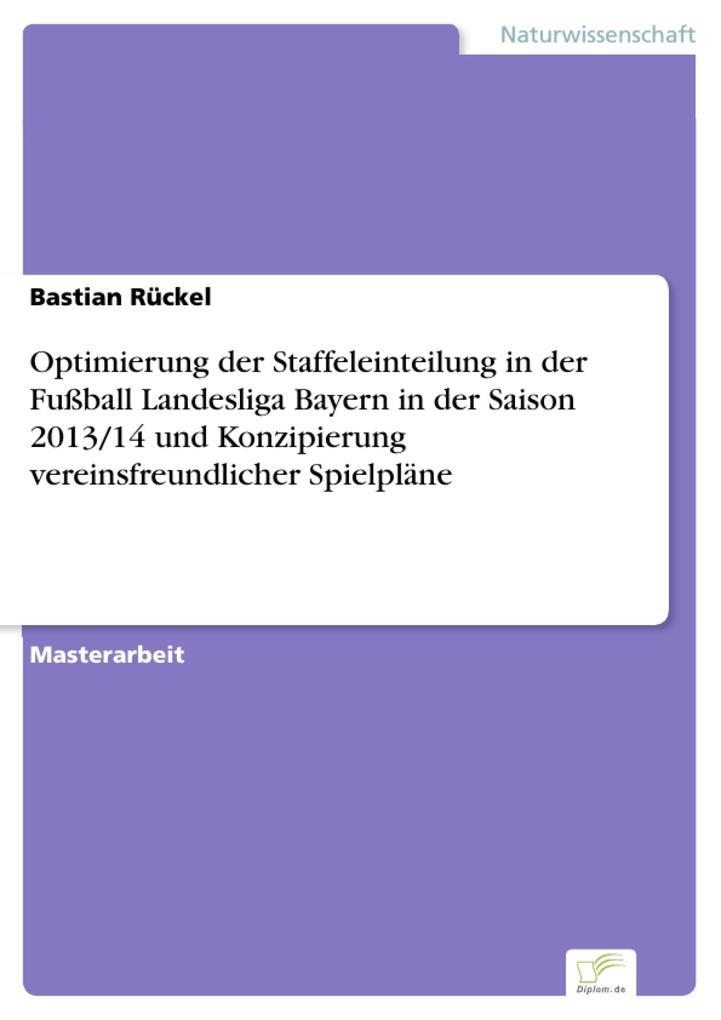 Optimierung der Staffeleinteilung in der Fußball Landesliga Bayern in der Saison 2013/14 und Konzipierung vereinsfreundlicher Spielpläne als eBook pdf
