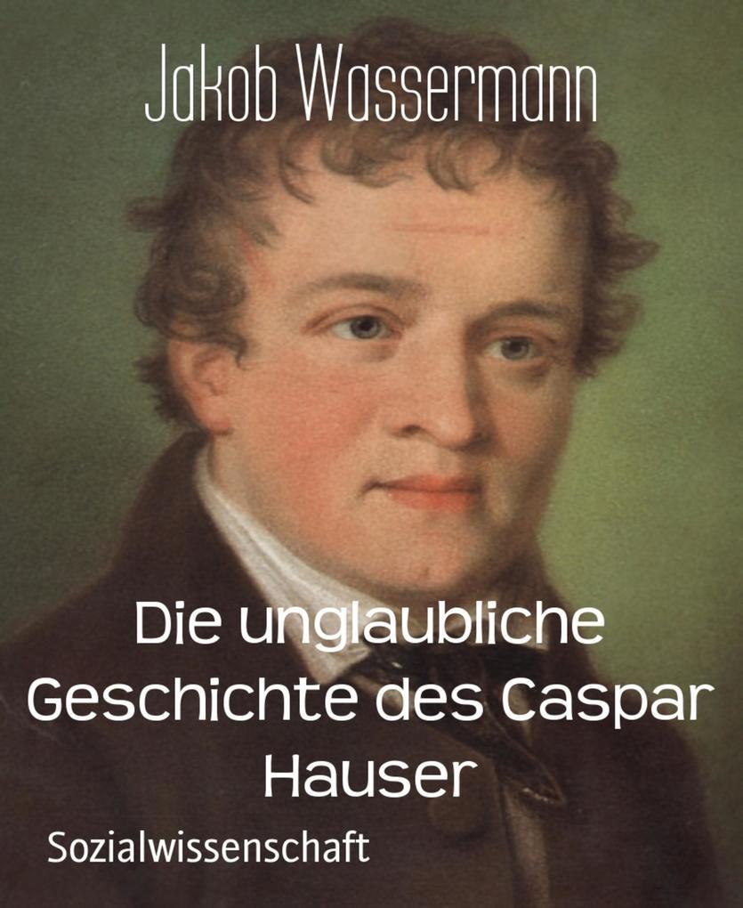 Die unglaubliche Geschichte des Caspar Hauser als eBook epub
