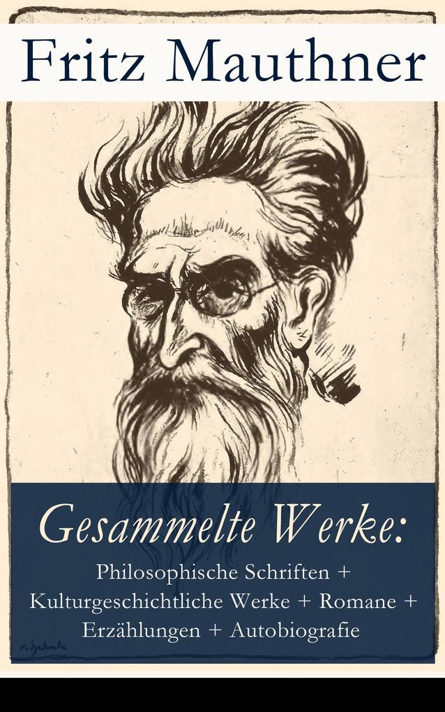 Gesammelte Werke: Philosophische Schriften + Kulturgeschichtliche Werke + Romane + Erzählungen + Autobiografie als eBook epub