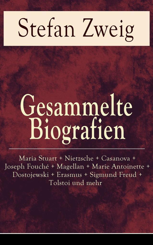 Gesammelte Biografien: Maria Stuart + Nietzsche + Casanova + Joseph Fouché + Magellan + Marie Antoinette + Dostojewski + Erasmus + Sigmund Freud + Tolstoi und mehr als eBook epub